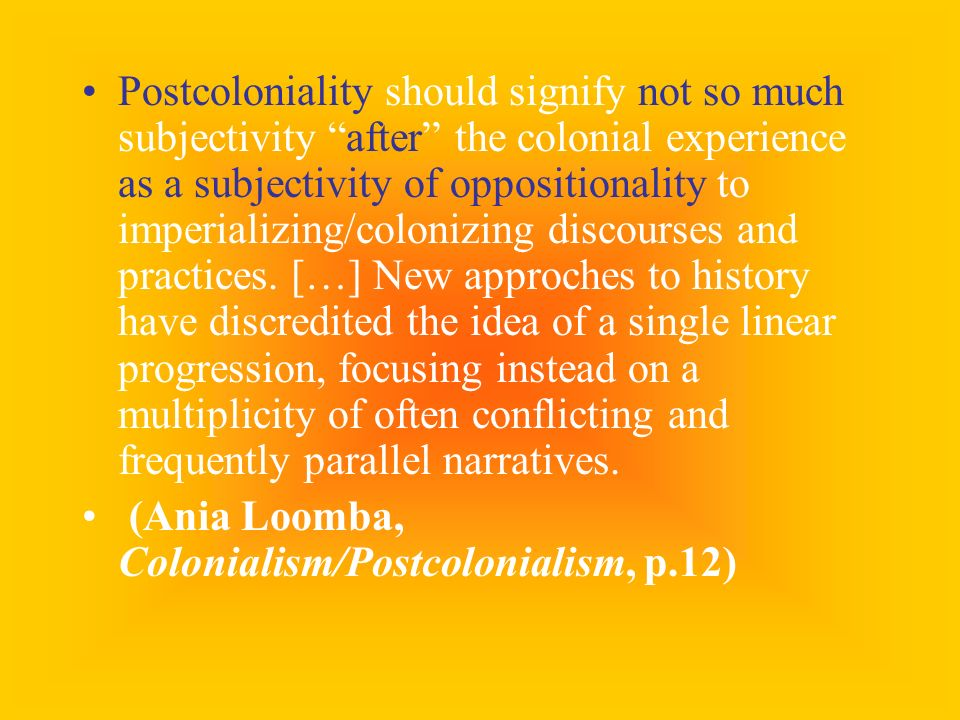 Postcoloniality should signify not so much subjectivity after the colonial experience as a subjectivity of oppositionality to imperializing/colonizing discourses and practices. […] New approches to history have discredited the idea of a single linear progression, focusing instead on a multiplicity of often conflicting and frequently parallel narratives.